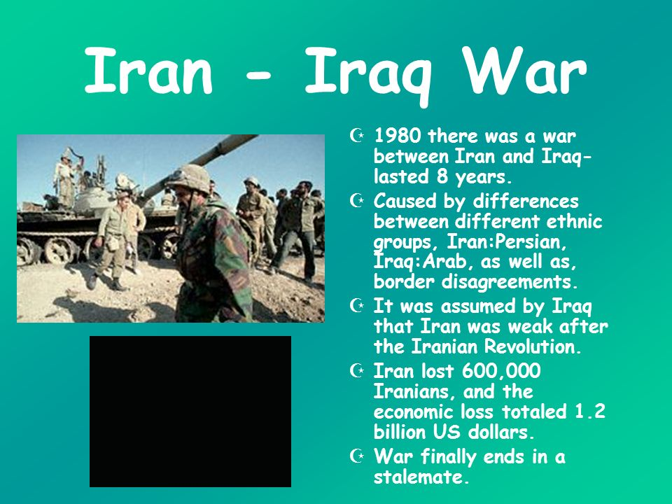 Iran - Iraq War 1980 there was a war between Iran and Iraq-lasted 8 years.