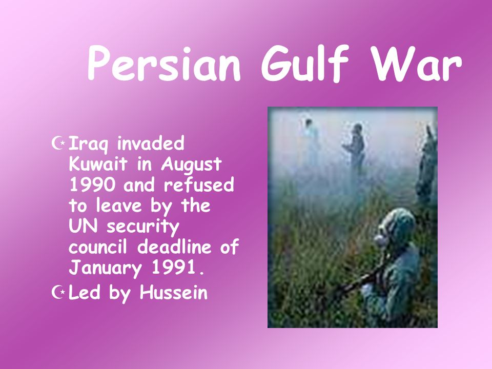 Persian Gulf War Iraq invaded Kuwait in August 1990 and refused to leave by the UN security council deadline of January 1991.
