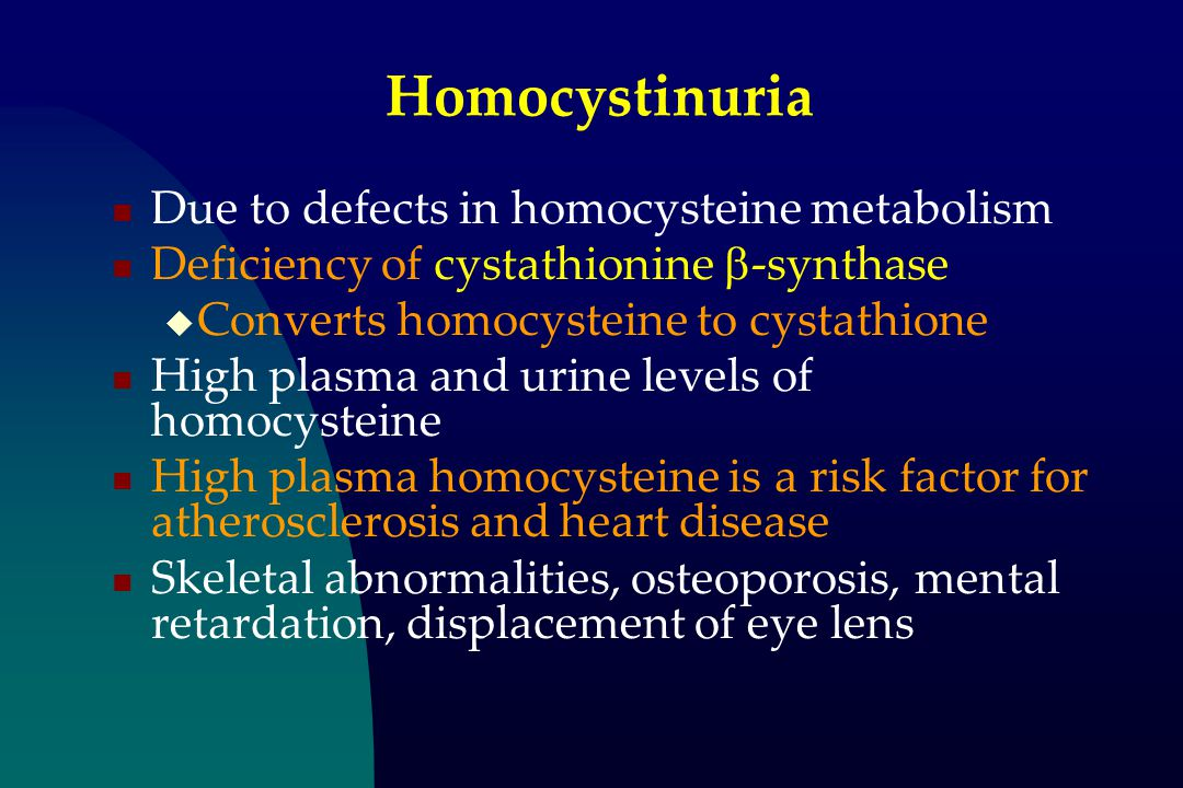 Homocystinuria Due to defects in homocysteine metabolism