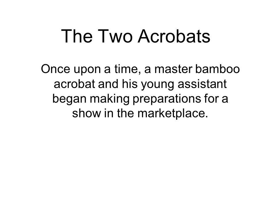The Two Acrobats Once upon a time, a master bamboo acrobat and his young assistant began making preparations for a show in the marketplace.