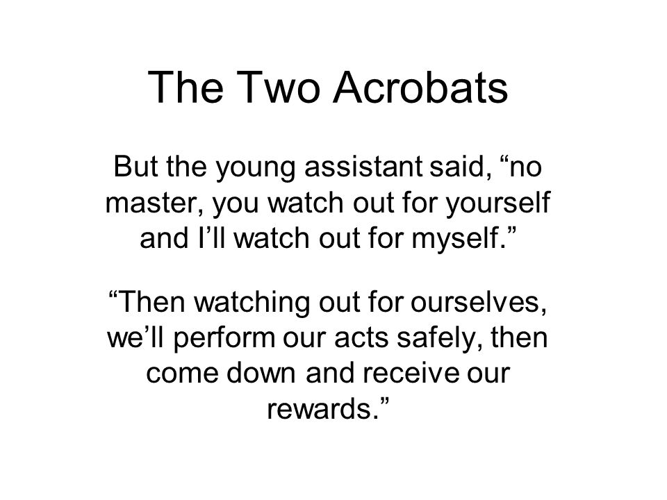 The Two Acrobats But the young assistant said, no master, you watch out for yourself and I'll watch out for myself.