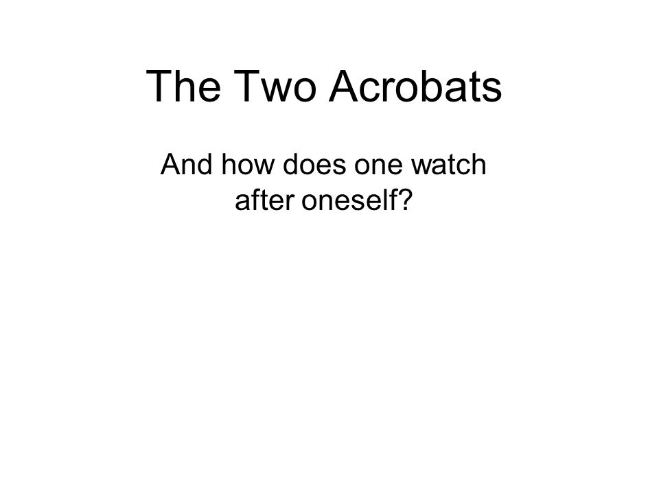 The Two Acrobats And how does one watch after oneself