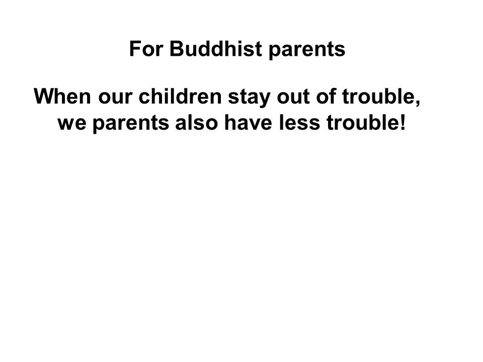 For Buddhist parents When our children stay out of trouble, we parents also have less trouble!