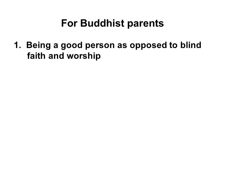 For Buddhist parents 1. Being a good person as opposed to blind faith and worship.