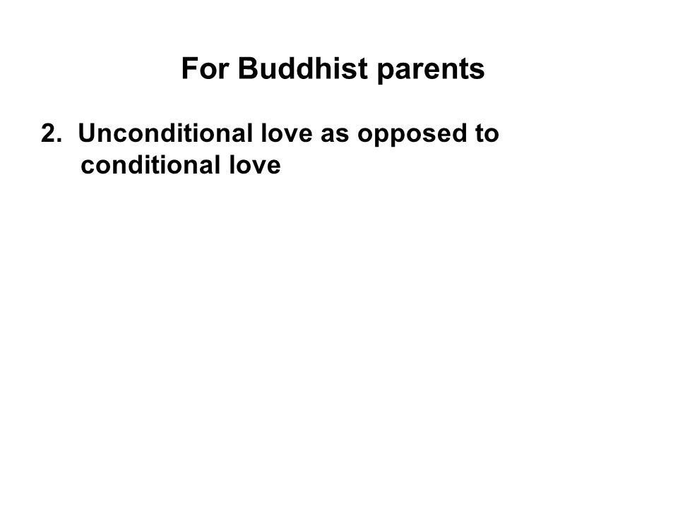 For Buddhist parents 2. Unconditional love as opposed to conditional love.