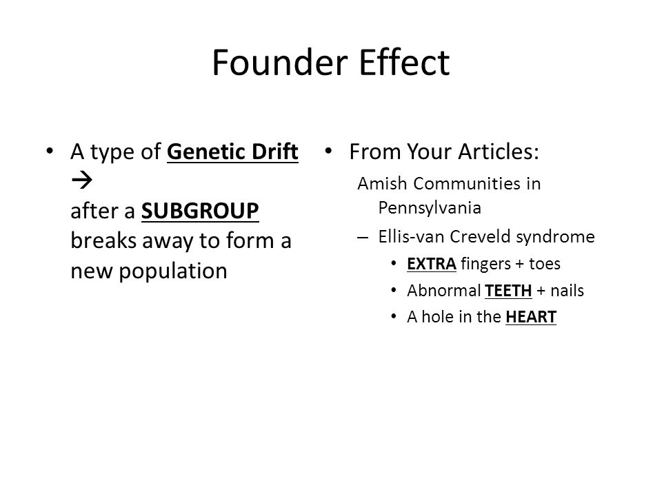Founder Effect A type of Genetic Drift  after a SUBGROUP breaks away to form a new population. From Your Articles: