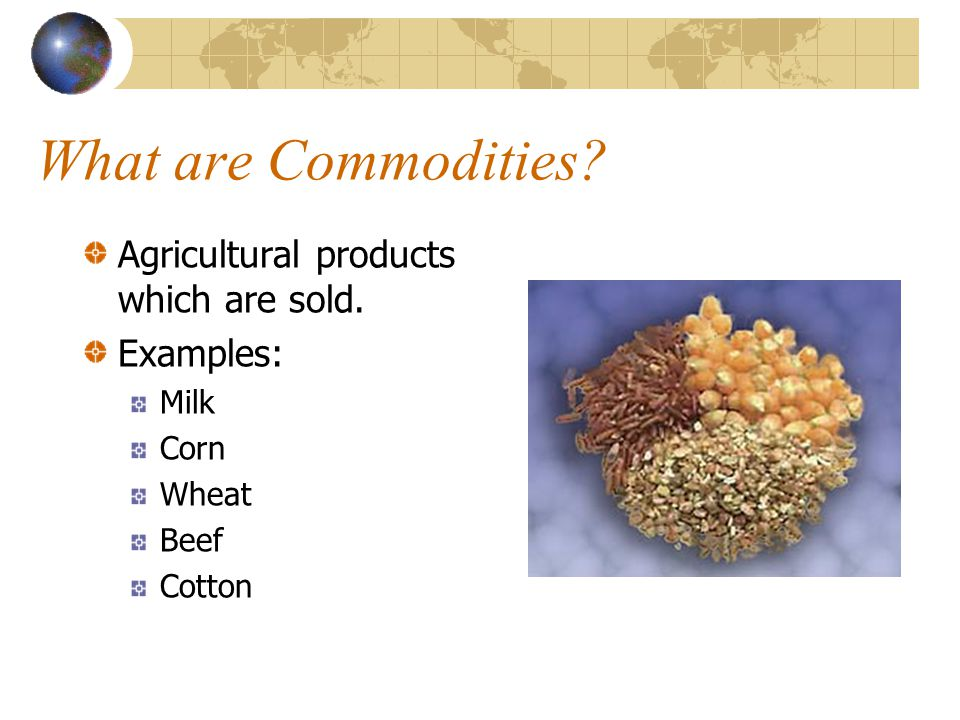 What are Commodities Agricultural products which are sold. Examples: