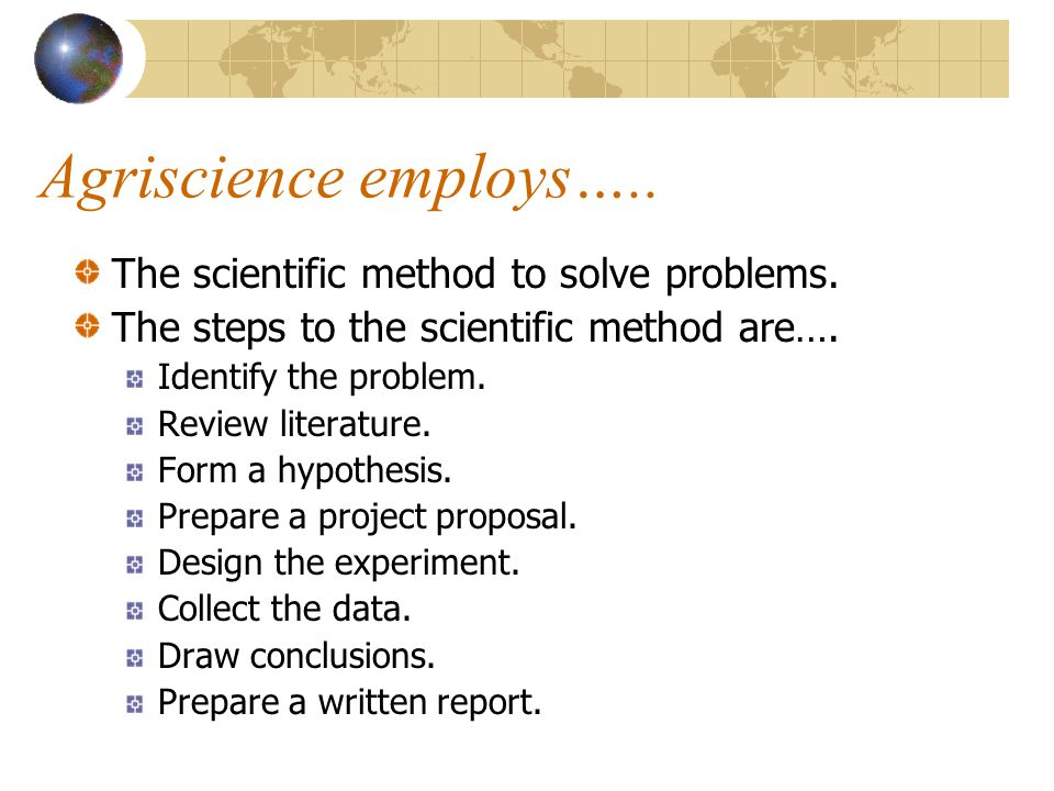 Agriscience employs….. The scientific method to solve problems.