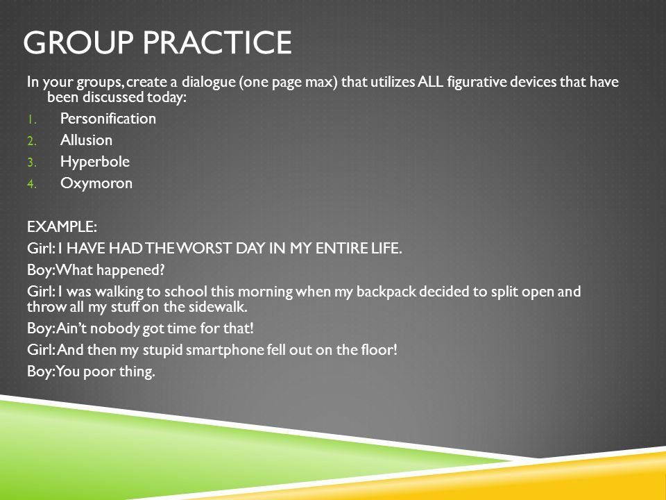 Group Practice In your groups, create a dialogue (one page max) that utilizes ALL figurative devices that have been discussed today:
