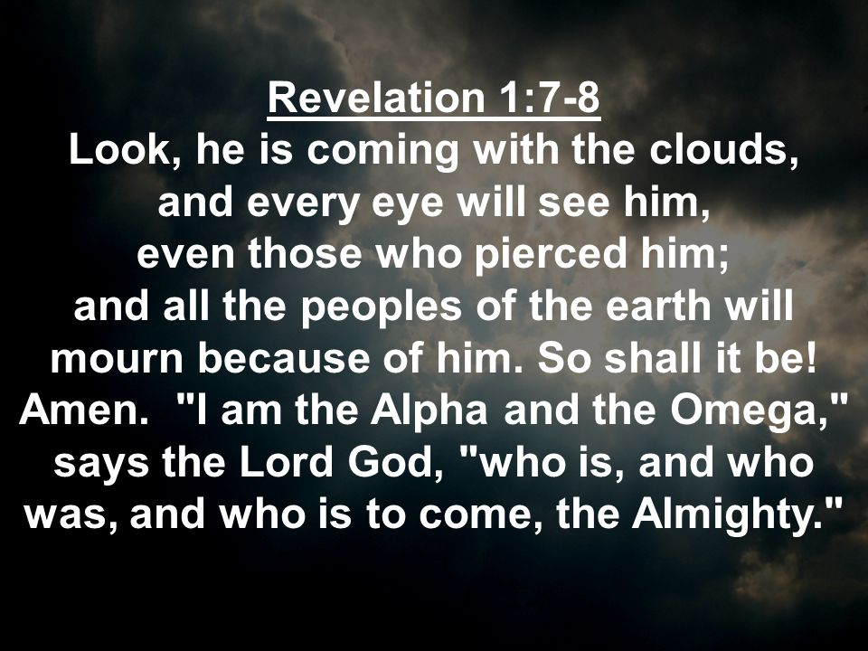 Revelation 1:7-8 Look, he is coming with the clouds, and every eye will see him, even those who pierced him;