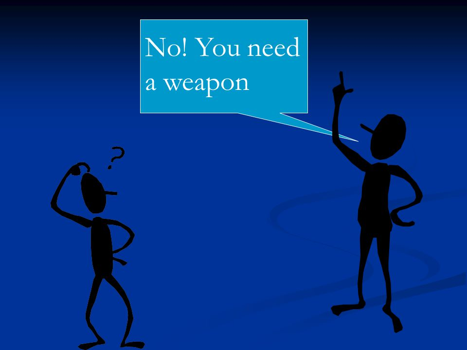 No! You need a weapon