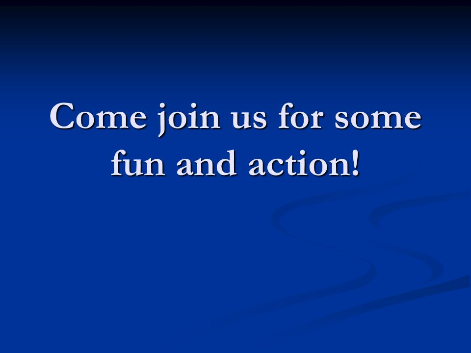 Come join us for some fun and action!