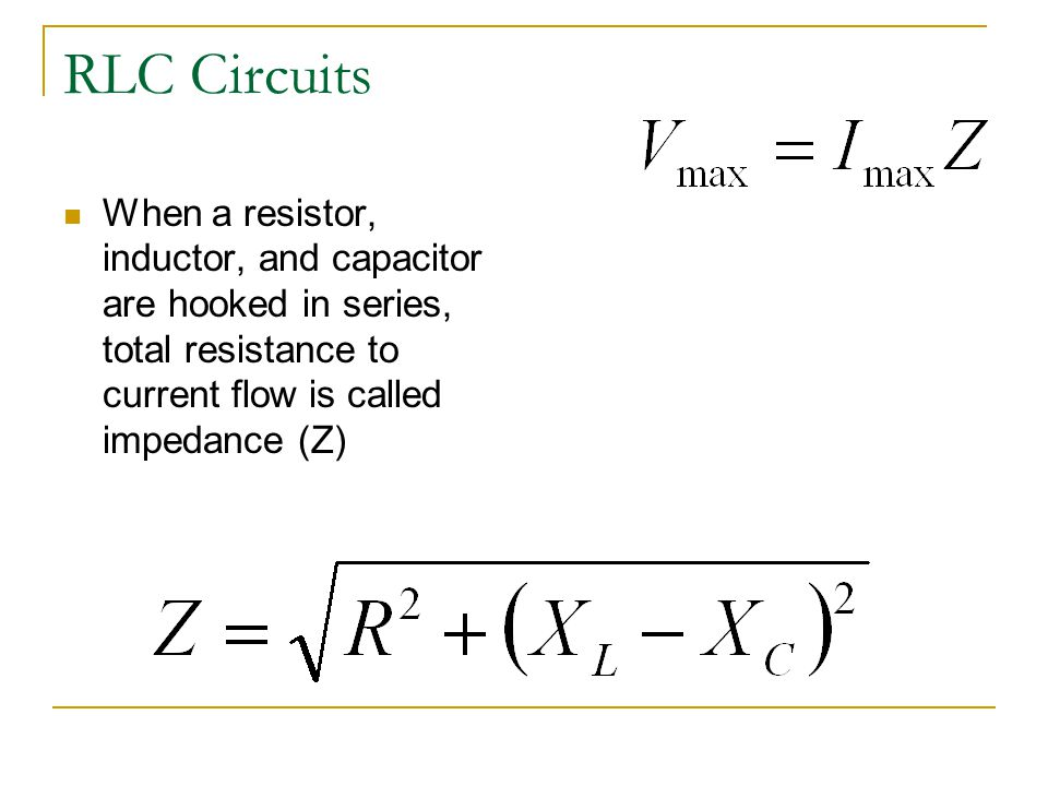 RLC Circuits When a resistor, inductor, and capacitor are hooked in series, total resistance to current flow is called impedance (Z)