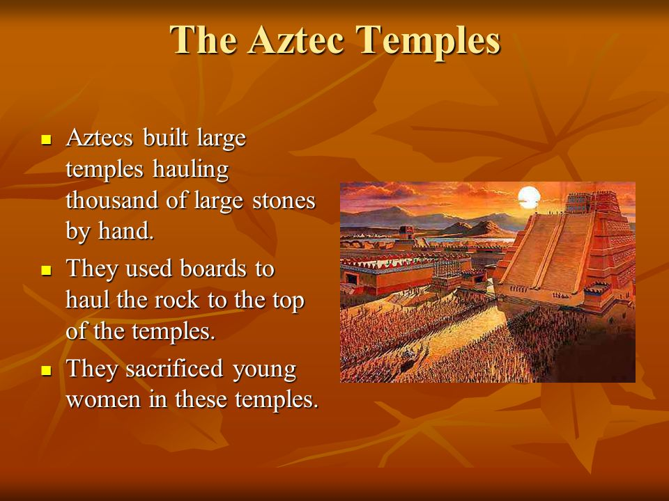 The Aztec Temples Aztecs built large temples hauling thousand of large stones by hand. They used boards to haul the rock to the top of the temples.