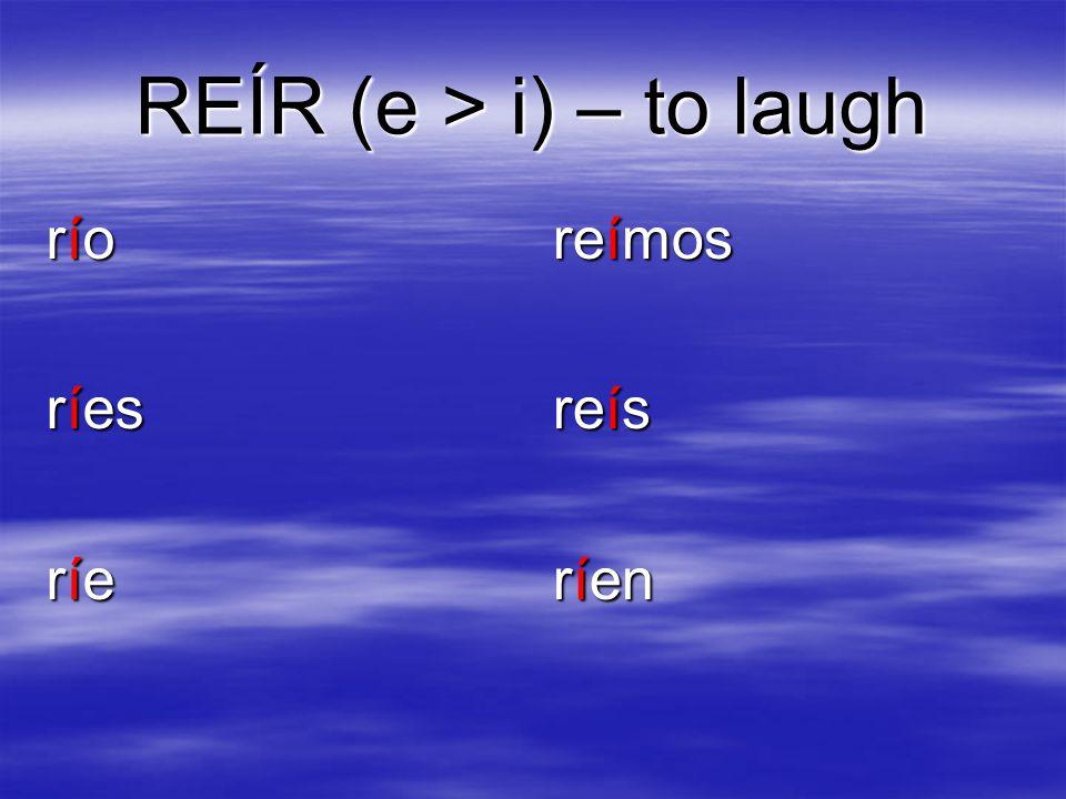 REÍR (e > i) – to laugh