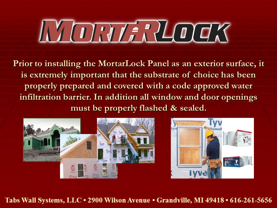 Prior to installing the MortarLock Panel as an exterior surface, it is extremely important that the substrate of choice has been properly prepared and covered with a code approved water infiltration barrier. In addition all window and door openings must be properly flashed & sealed.