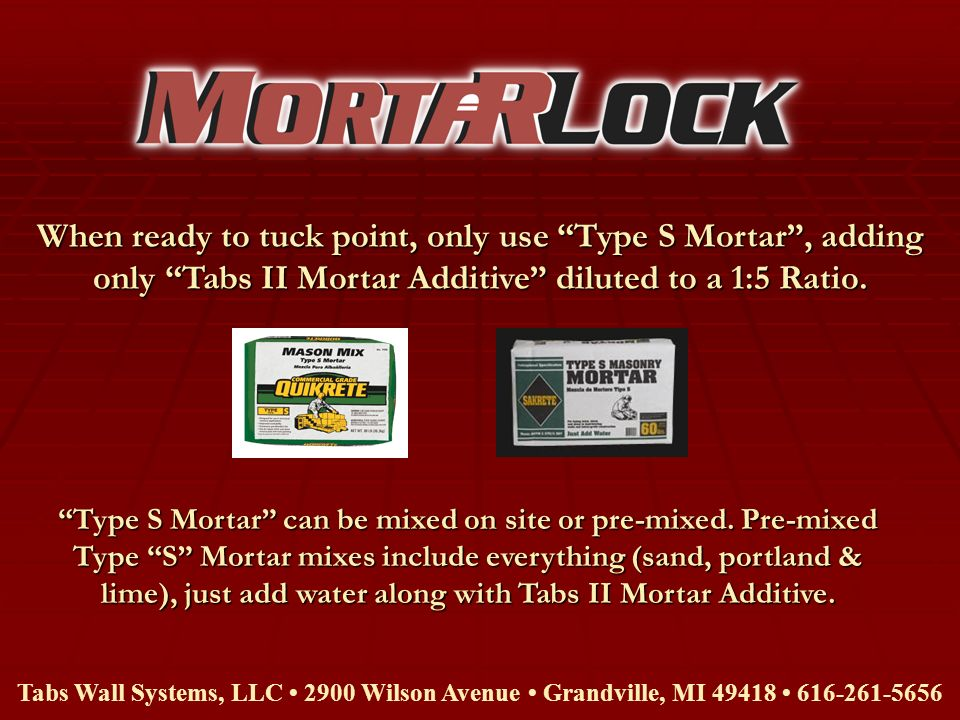 When ready to tuck point, only use Type S Mortar , adding only Tabs II Mortar Additive diluted to a 1:5 Ratio.
