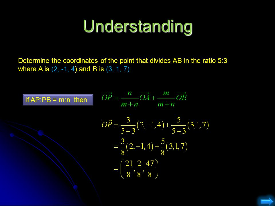 Understanding Determine the coordinates of the point that divides AB in the ratio 5:3 where A is (2, -1, 4) and B is (3, 1, 7)