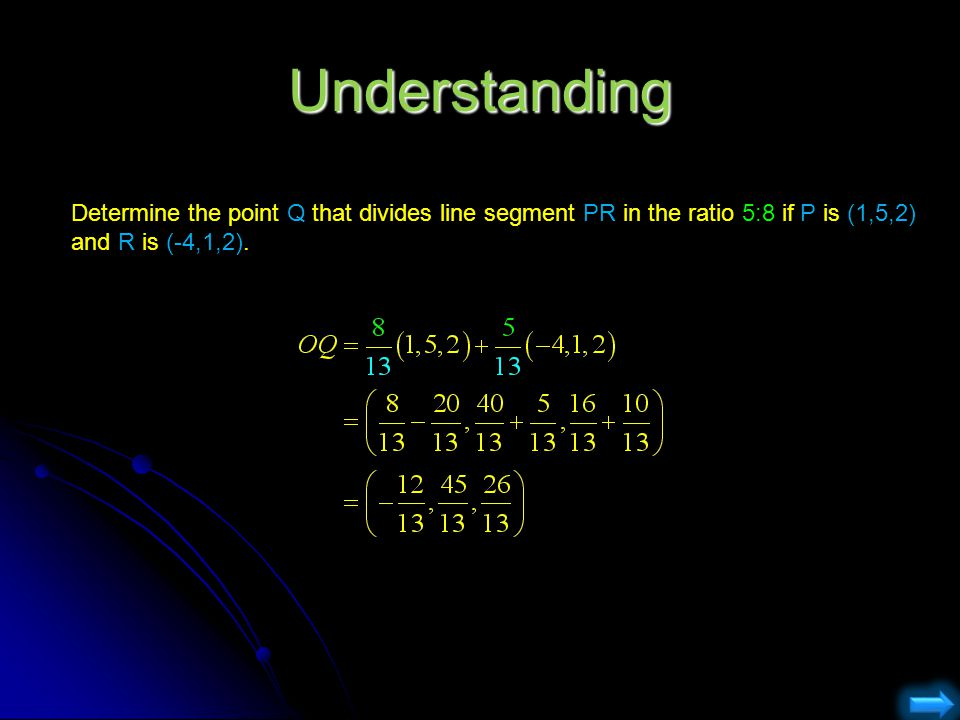 Understanding Determine the point Q that divides line segment PR in the ratio 5:8 if P is (1,5,2) and R is (-4,1,2).