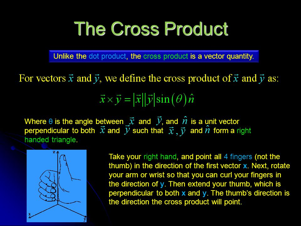 Unlike the dot product, the cross product is a vector quantity.