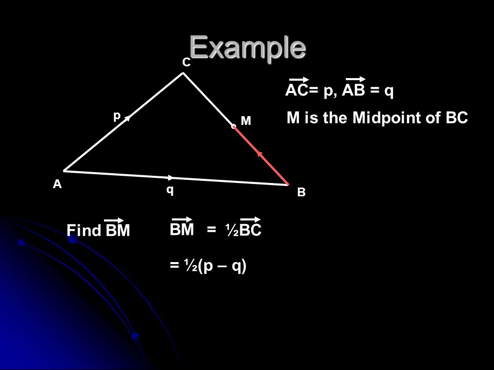 Example AC= p, AB = q M is the Midpoint of BC Find BM BM ½BC =