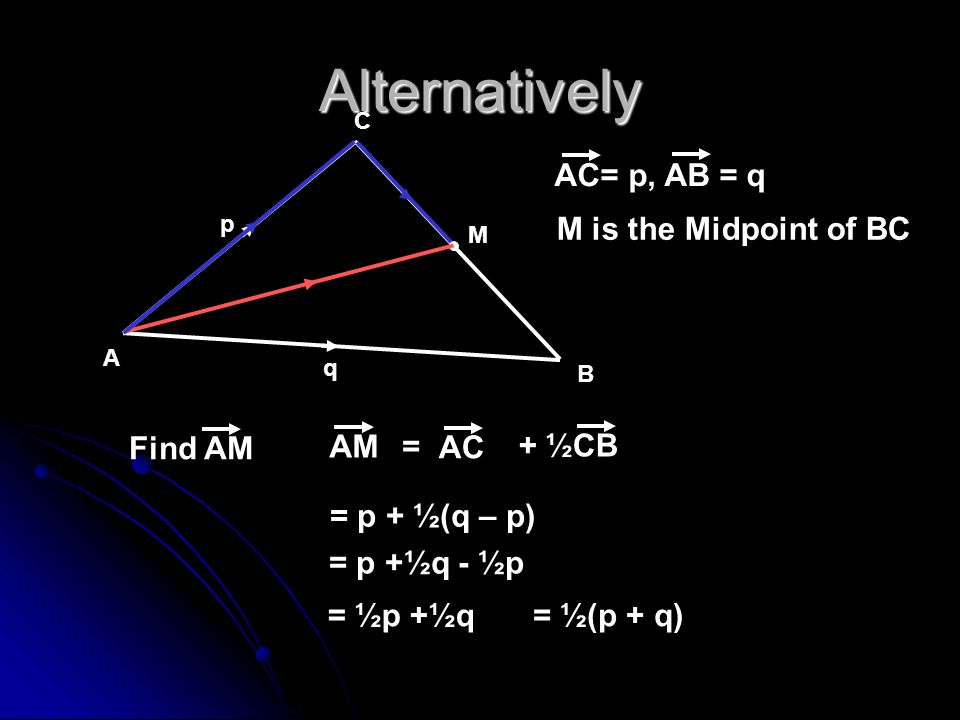 Alternatively AC= p, AB = q M is the Midpoint of BC Find AM AM + ½CB =