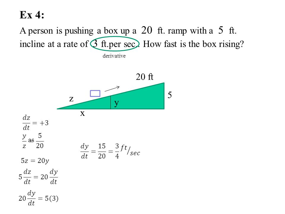 Ex 4: A person is pushing a box up a 20 ft. ramp with a 5 ft. incline at a rate of 3 ft.per sec.. How fast is the box rising