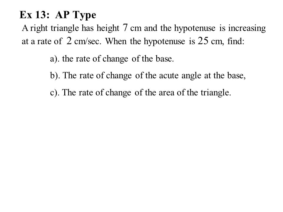 Ex 13: AP Type A right triangle has height 7 cm and the hypotenuse is increasing at a rate of 2 cm/sec. When the hypotenuse is 25 cm, find: