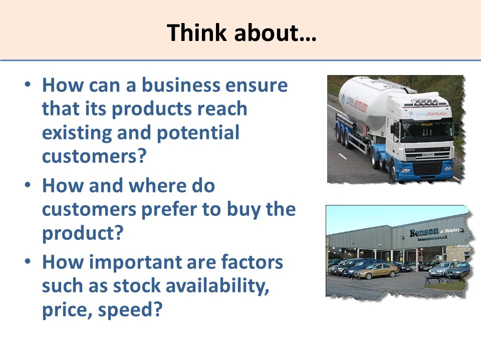 Think about… How can a business ensure that its products reach existing and potential customers