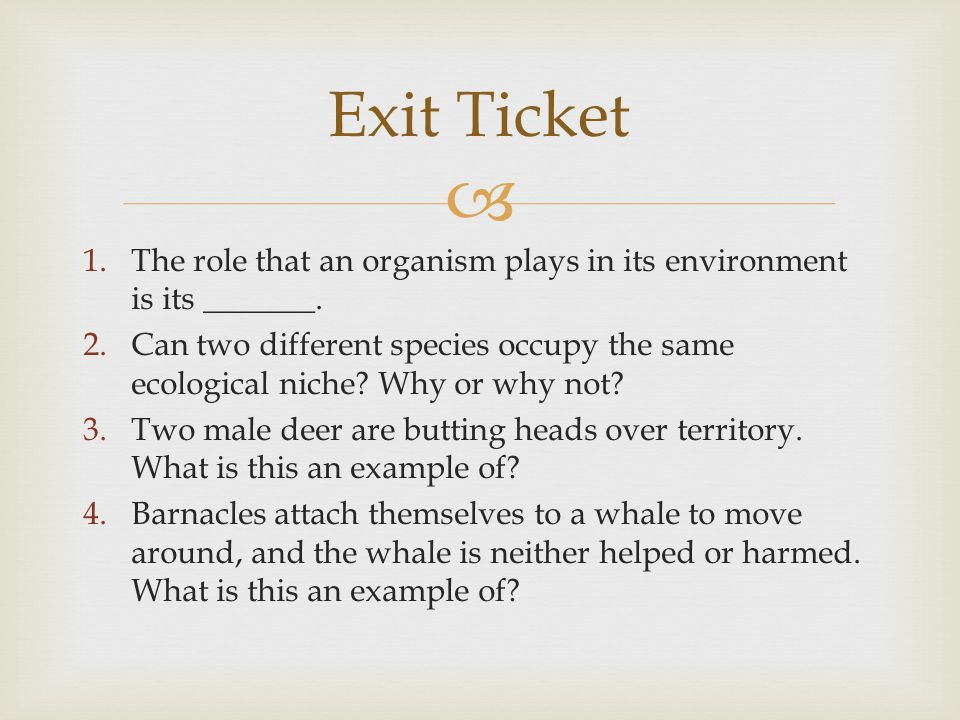 Exit Ticket The role that an organism plays in its environment is its _______.
