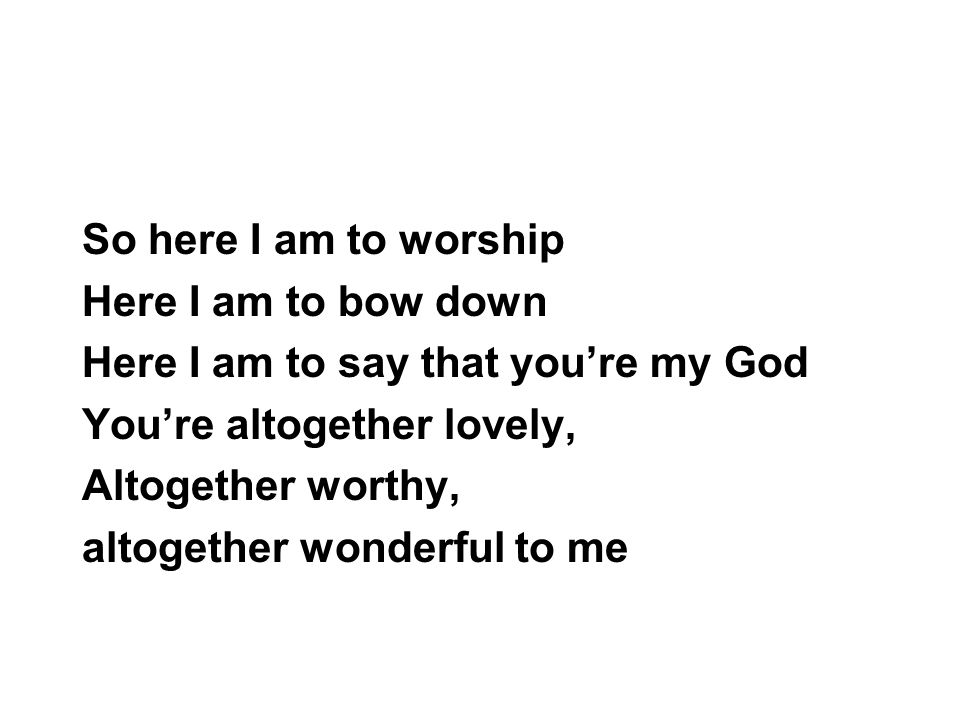 So here I am to worship Here I am to bow down. Here I am to say that you're my God. You're altogether lovely,