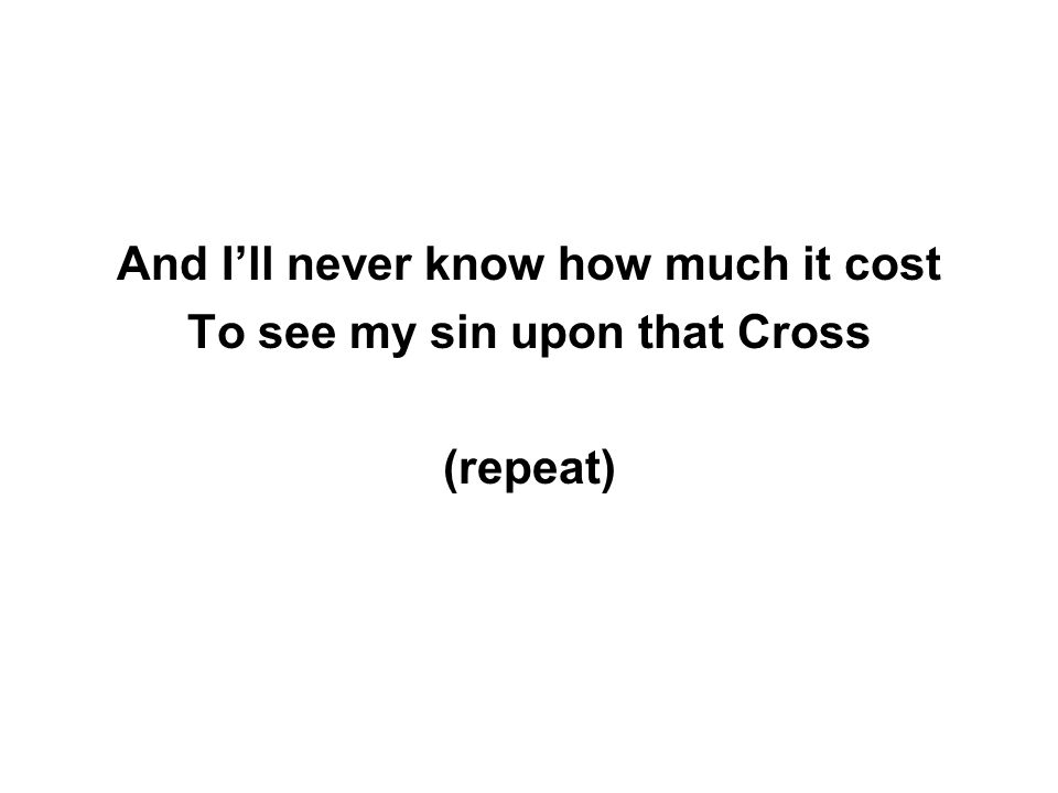 And I'll never know how much it cost To see my sin upon that Cross