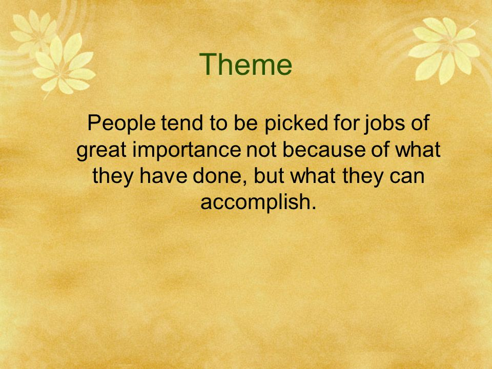 Theme People tend to be picked for jobs of great importance not because of what they have done, but what they can accomplish.