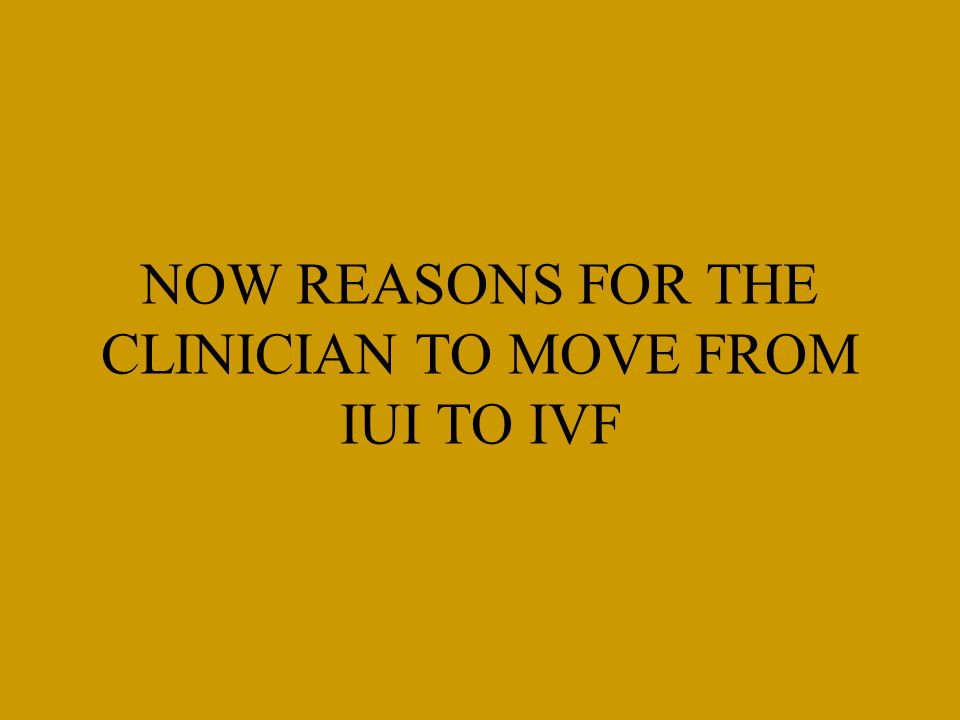 NOW REASONS FOR THE CLINICIAN TO MOVE FROM IUI TO IVF