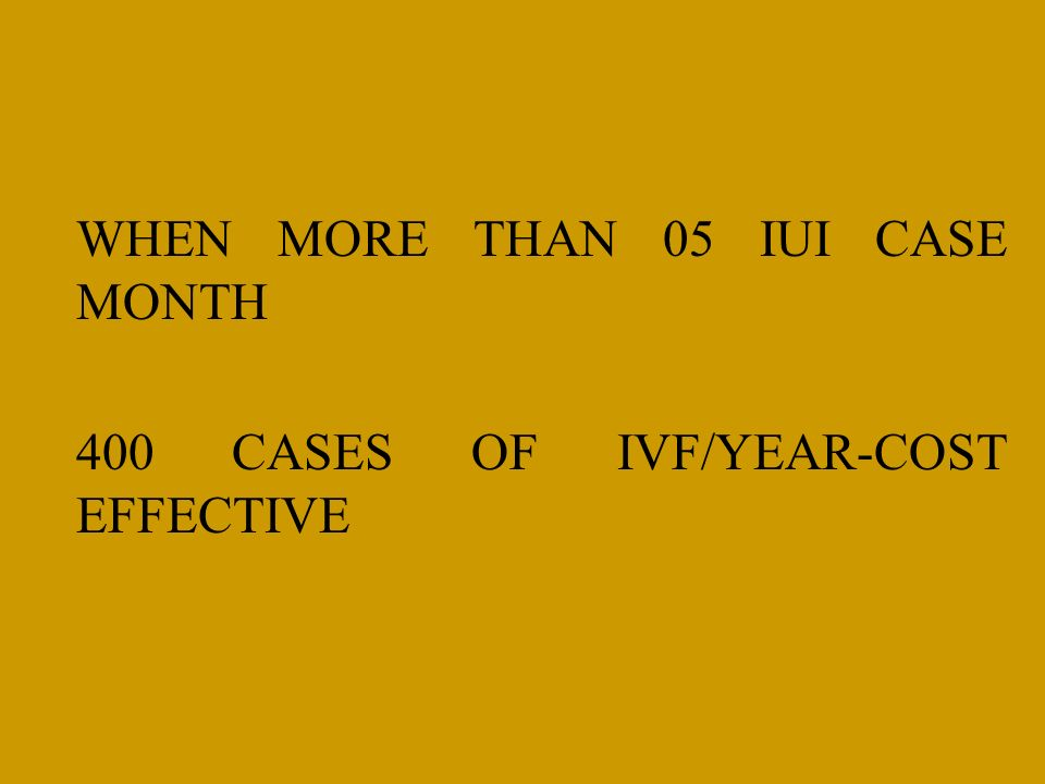 WHEN MORE THAN 05 IUI CASE MONTH 400 CASES OF IVF/YEAR-COST EFFECTIVE
