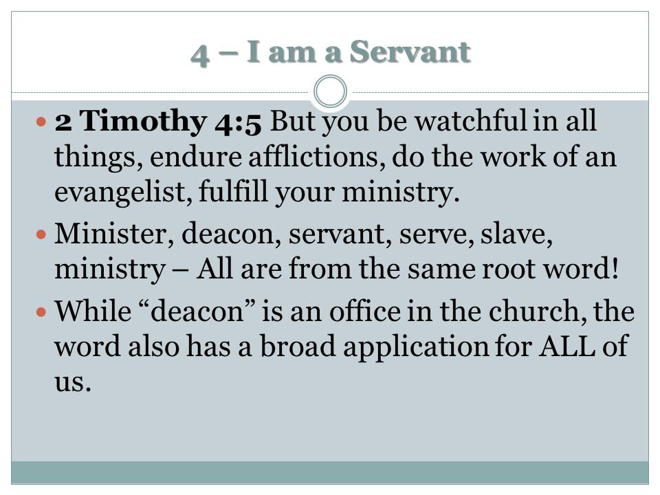 4 – I am a Servant 2 Timothy 4:5 But you be watchful in all things, endure afflictions, do the work of an evangelist, fulfill your ministry.