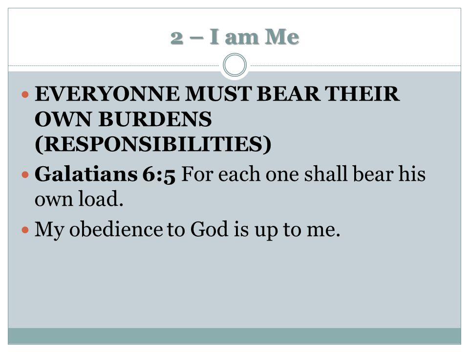 2 – I am Me EVERYONNE MUST BEAR THEIR OWN BURDENS (RESPONSIBILITIES)