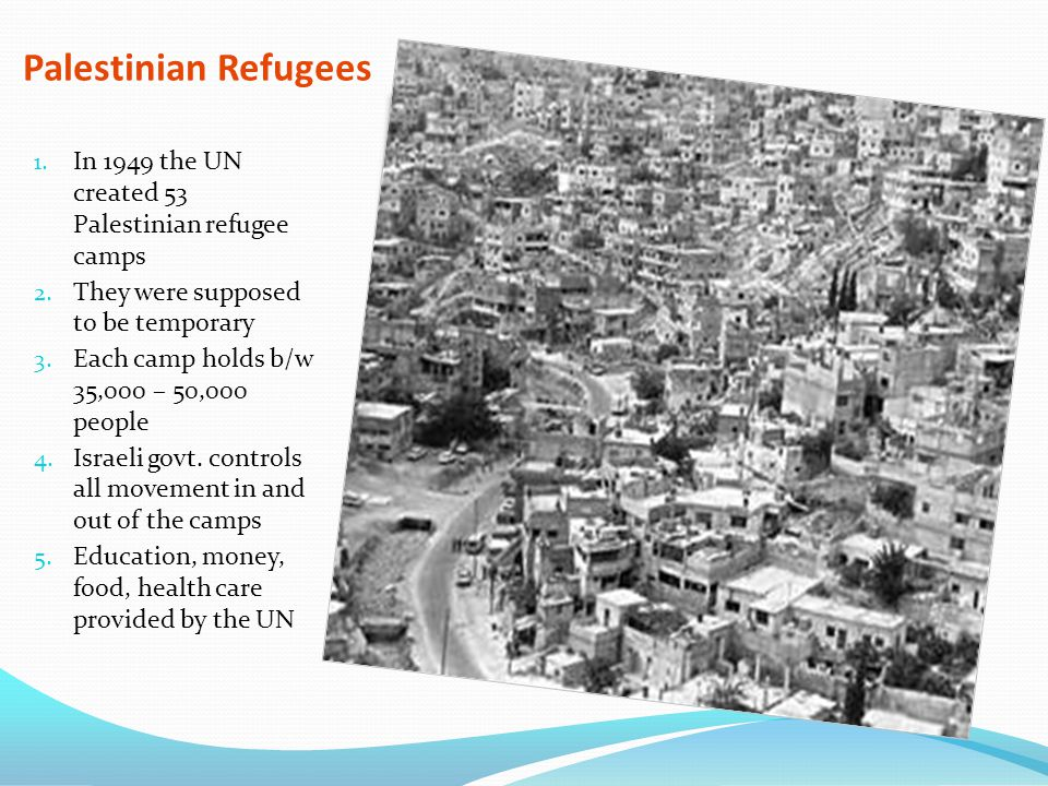 Palestinian Refugees In 1949 the UN created 53 Palestinian refugee camps. They were supposed to be temporary.