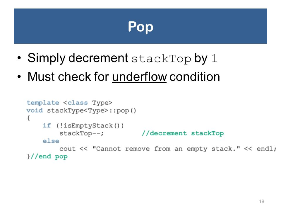 Pop Simply decrement stackTop by 1 Must check for underflow condition