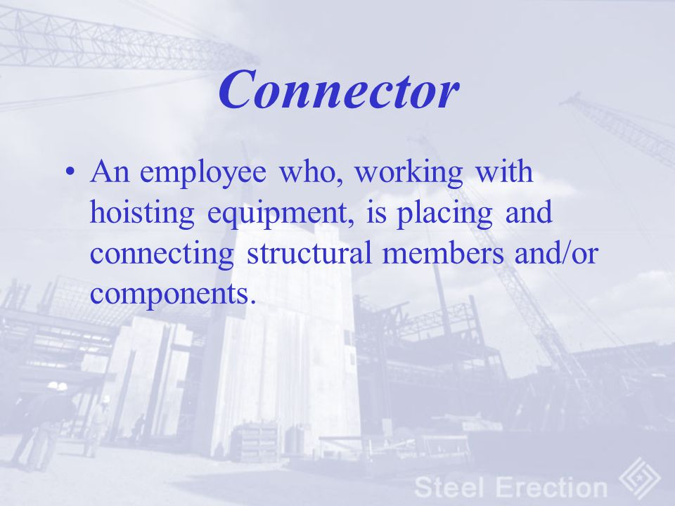 Connector An employee who, working with hoisting equipment, is placing and connecting structural members and/or components.