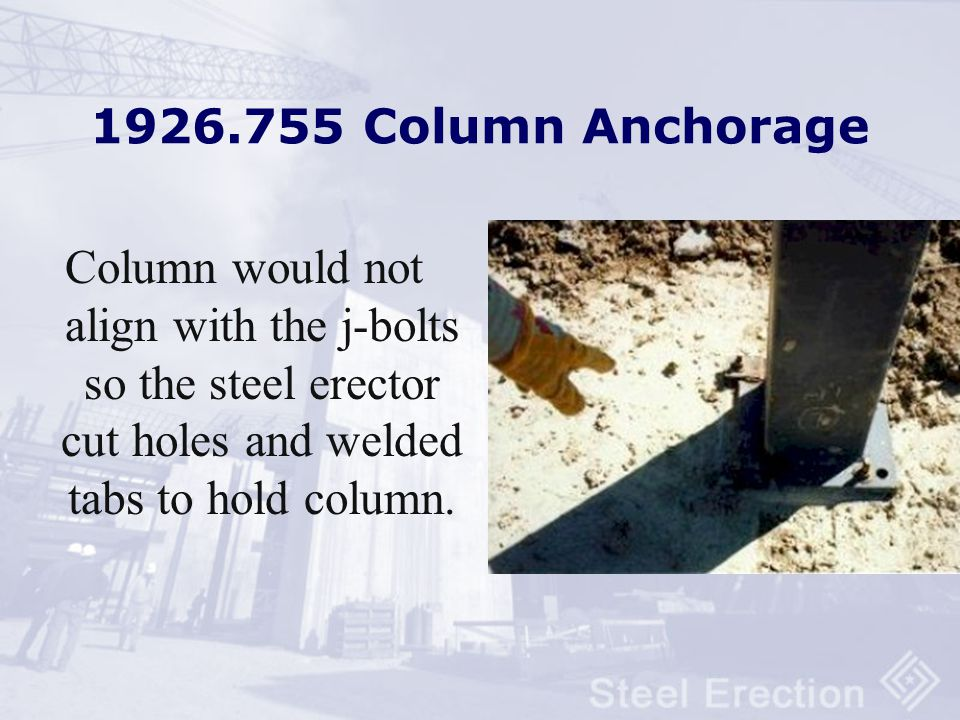 1926.755 Column Anchorage Column would not align with the j-bolts so the steel erector cut holes and welded tabs to hold column.