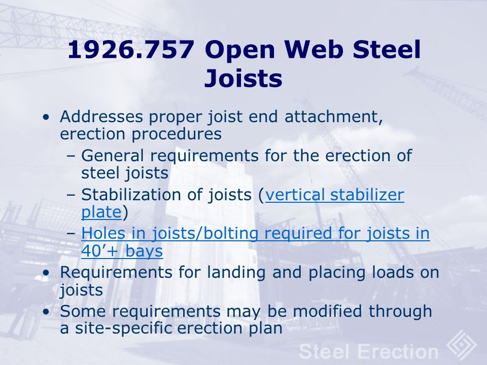 1926.757 Open Web Steel Joists Addresses proper joist end attachment, erection procedures. General requirements for the erection of steel joists.