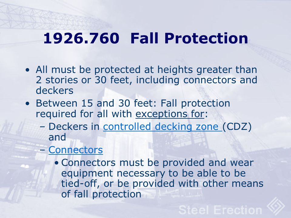 1926.760 Fall Protection All must be protected at heights greater than 2 stories or 30 feet, including connectors and deckers.