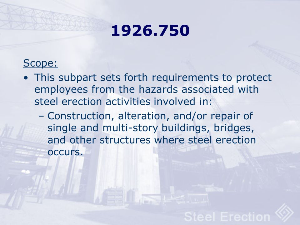 1926.750 Scope: This subpart sets forth requirements to protect employees from the hazards associated with steel erection activities involved in: