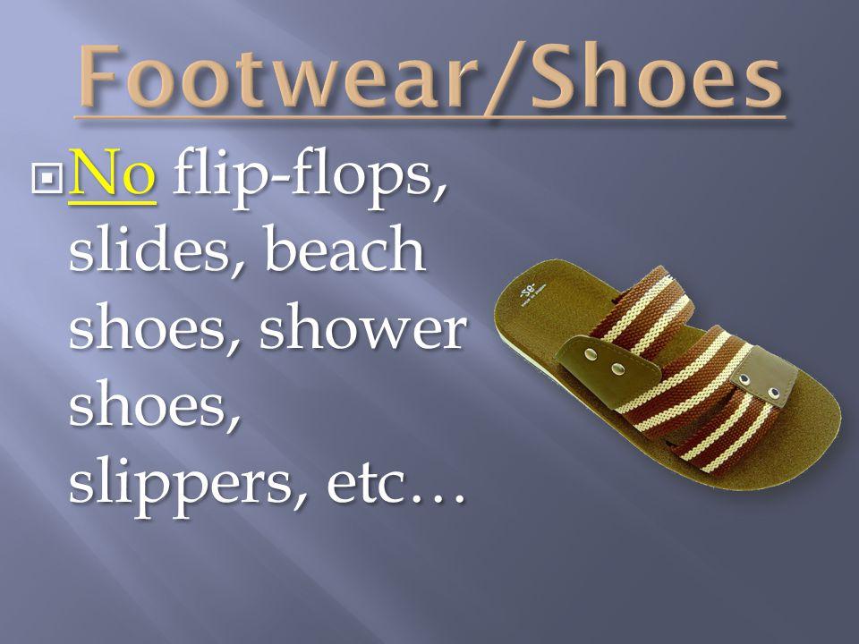 Footwear/Shoes No flip-flops, slides, beach shoes, shower shoes, slippers, etc…