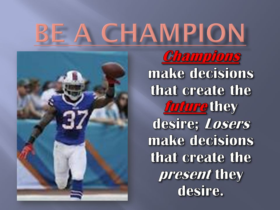 Be A Champion Champions make decisions that create the future they desire; Losers make decisions that create the present they desire.
