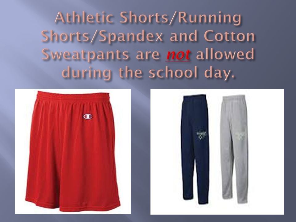 Athletic Shorts/Running Shorts/Spandex and Cotton Sweatpants are not allowed during the school day.