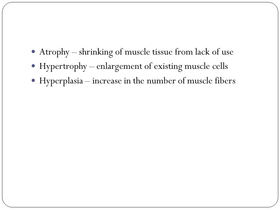 Atrophy – shrinking of muscle tissue from lack of use