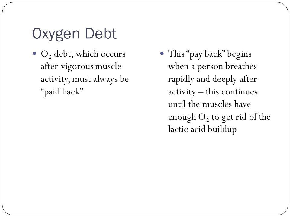 Oxygen Debt O2 debt, which occurs after vigorous muscle activity, must always be paid back