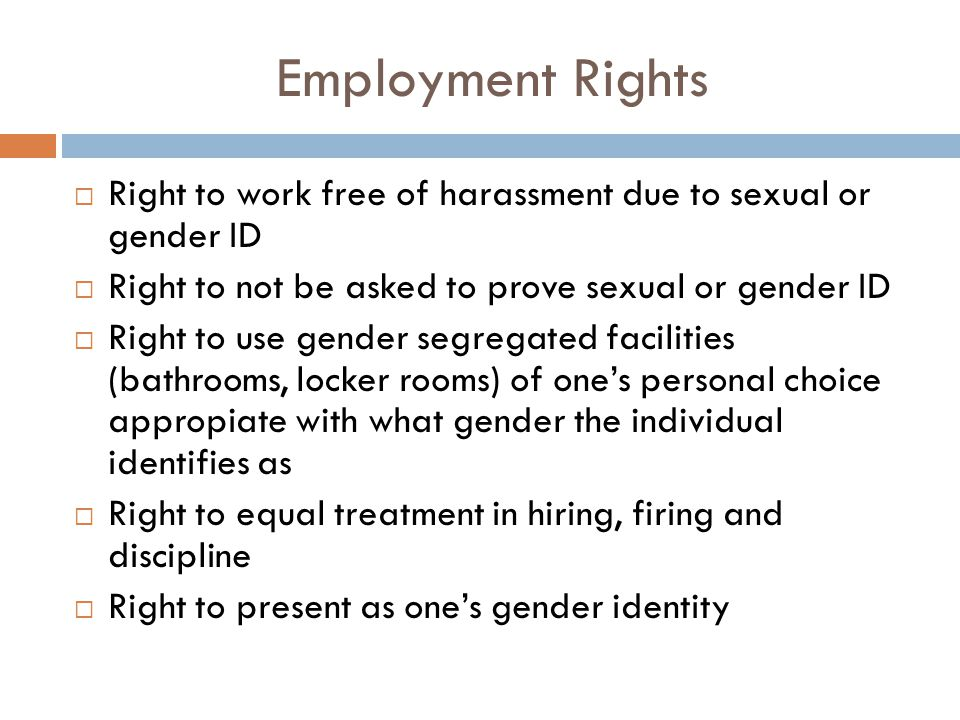 Employment Rights Right to work free of harassment due to sexual or gender ID. Right to not be asked to prove sexual or gender ID.